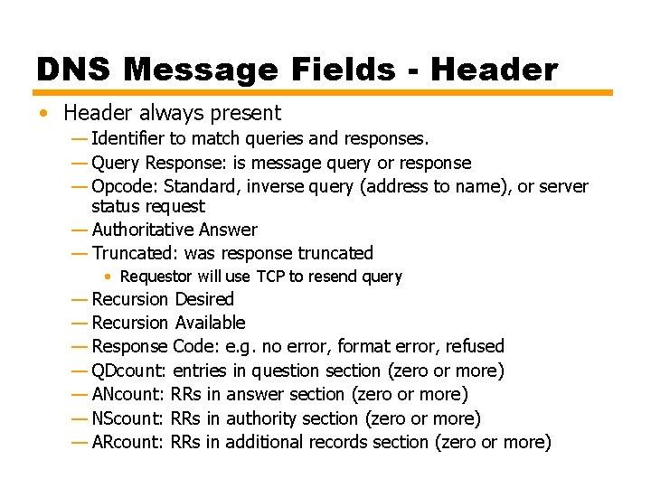 DNS Message Fields - Header • Header always present — Identifier to match queries