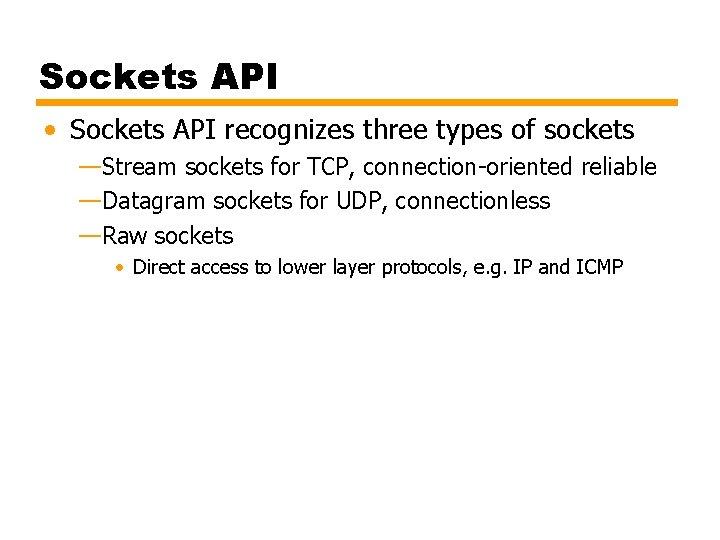 Sockets API • Sockets API recognizes three types of sockets —Stream sockets for TCP,