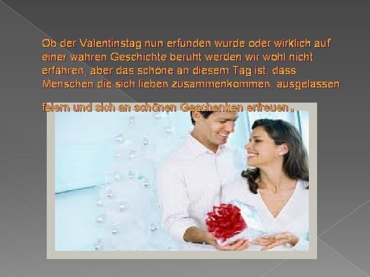 Ob der Valentinstag nun erfunden wurde oder wirklich auf einer wahren Geschichte beruht werden