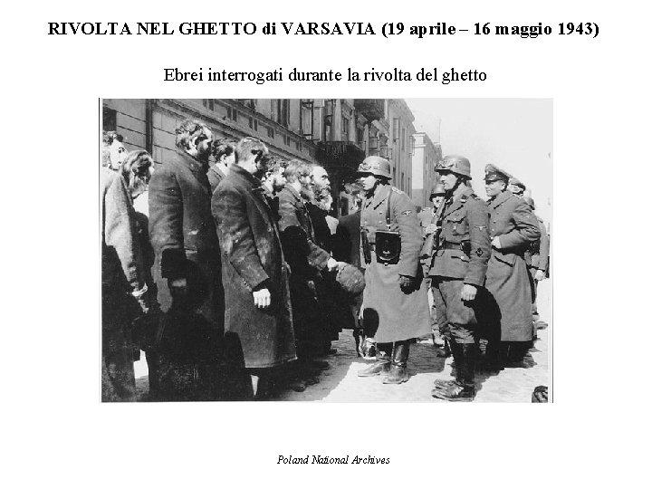 RIVOLTA NEL GHETTO di VARSAVIA (19 aprile – 16 maggio 1943) Ebrei interrogati durante