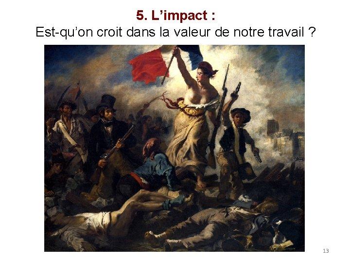 5. L'impact : Est-qu'on croit dans la valeur de notre travail ? 13