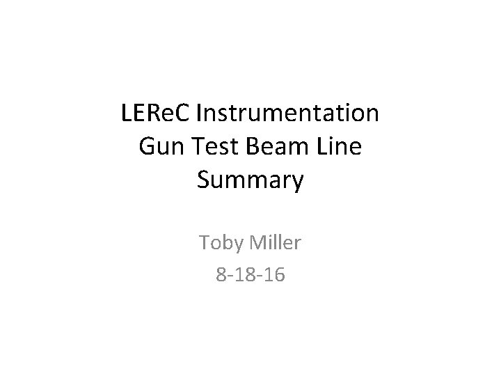 LERe. C Instrumentation Gun Test Beam Line Summary Toby Miller 8 -18 -16