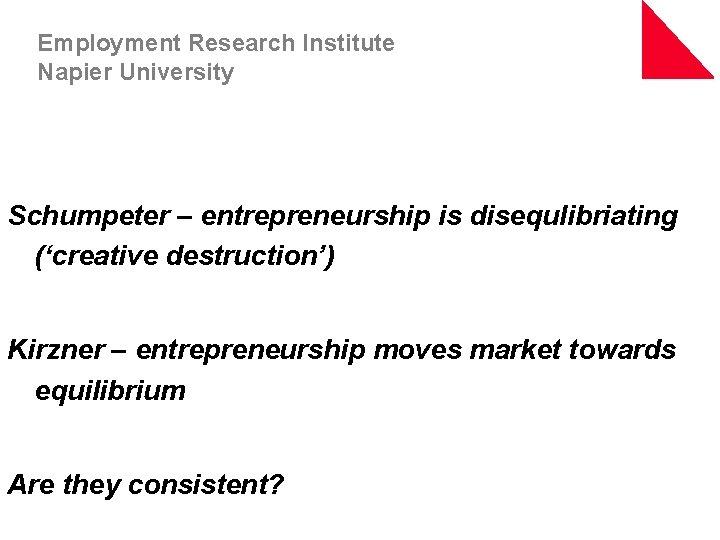 Employment Research Institute Napier University Schumpeter – entrepreneurship is disequlibriating ('creative destruction') Kirzner –