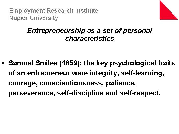 Employment Research Institute Napier University Entrepreneurship as a set of personal characteristics • Samuel