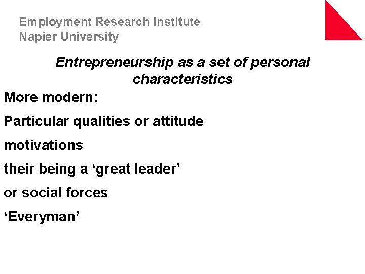 Employment Research Institute Napier University Entrepreneurship as a set of personal characteristics More modern: