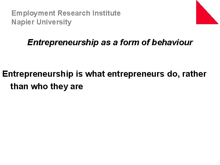 Employment Research Institute Napier University Entrepreneurship as a form of behaviour Entrepreneurship is what