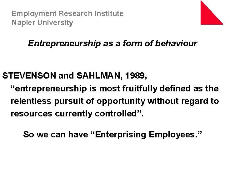 Employment Research Institute Napier University Entrepreneurship as a form of behaviour STEVENSON and SAHLMAN,
