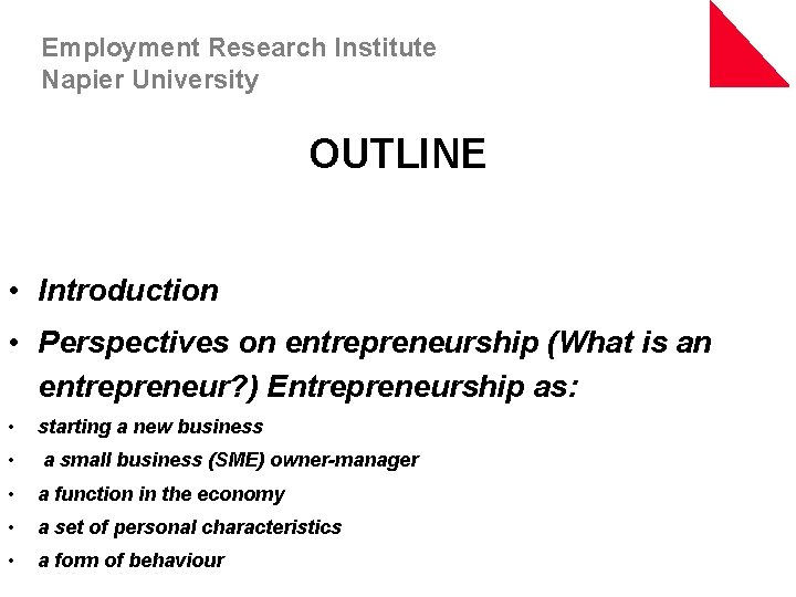 Employment Research Institute Napier University OUTLINE • Introduction • Perspectives on entrepreneurship (What is