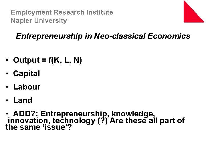 Employment Research Institute Napier University Entrepreneurship in Neo-classical Economics • Output = f(K, L,