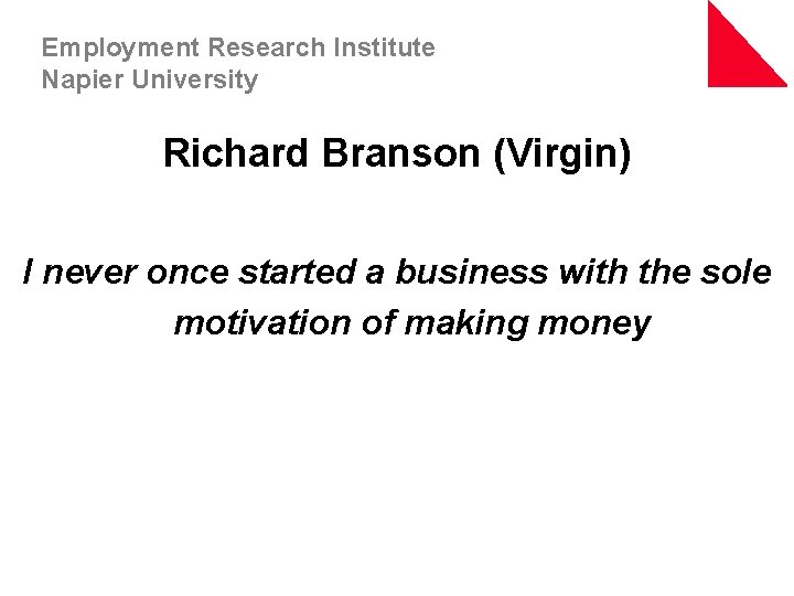 Employment Research Institute Napier University Richard Branson (Virgin) I never once started a business