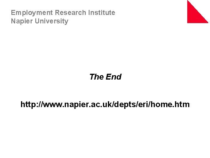 Employment Research Institute Napier University The End http: //www. napier. ac. uk/depts/eri/home. htm