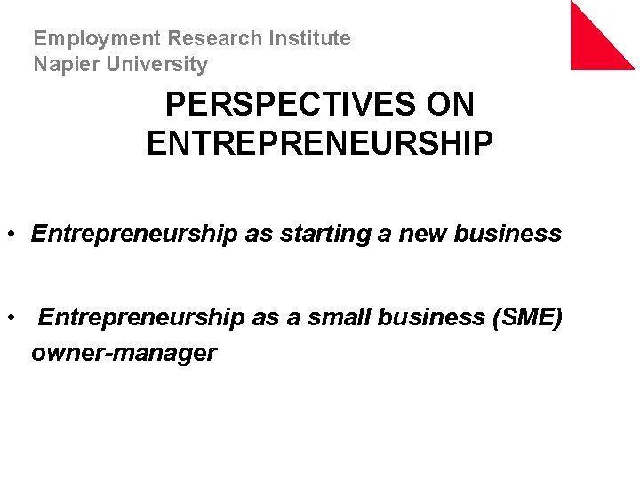 Employment Research Institute Napier University PERSPECTIVES ON ENTREPRENEURSHIP • Entrepreneurship as starting a new