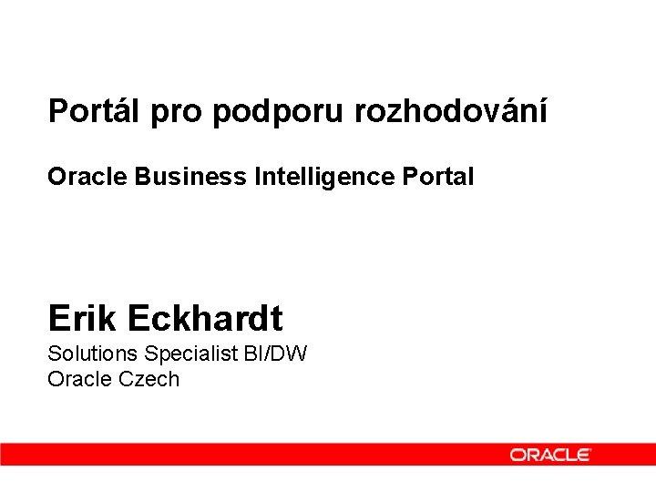 Portál pro podporu rozhodování Oracle Business Intelligence Portal Erik Eckhardt Solutions Specialist BI/DW Oracle