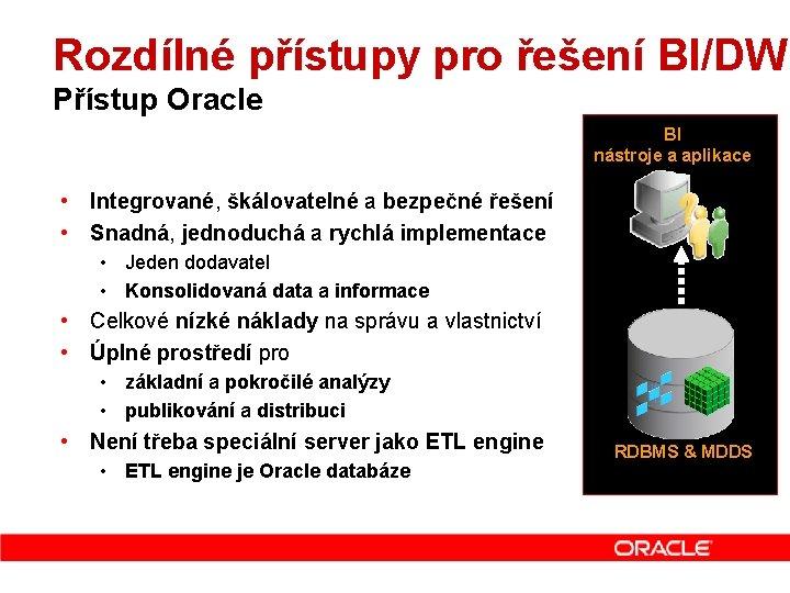 Rozdílné přístupy pro řešení BI/DW Přístup Oracle BI nástroje a aplikace • Integrované, škálovatelné