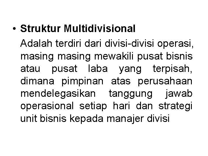 • Struktur Multidivisional Adalah terdiri dari divisi-divisi operasi, masing mewakili pusat bisnis atau