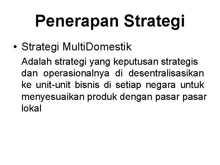 Penerapan Strategi • Strategi Multi. Domestik Adalah strategi yang keputusan strategis dan operasionalnya di