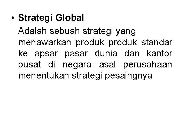 • Strategi Global Adalah sebuah strategi yang menawarkan produk standar ke apsar pasar