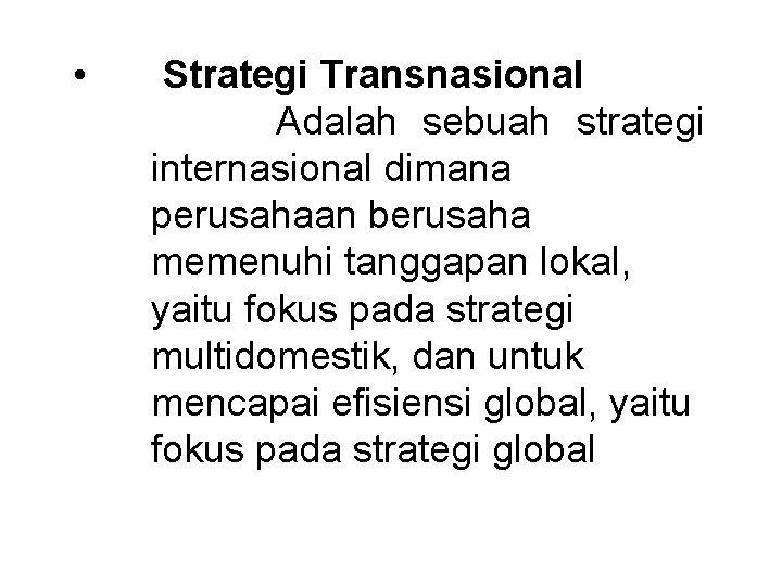 • Strategi Transnasional Adalah sebuah strategi internasional dimana perusahaan berusaha memenuhi tanggapan lokal,