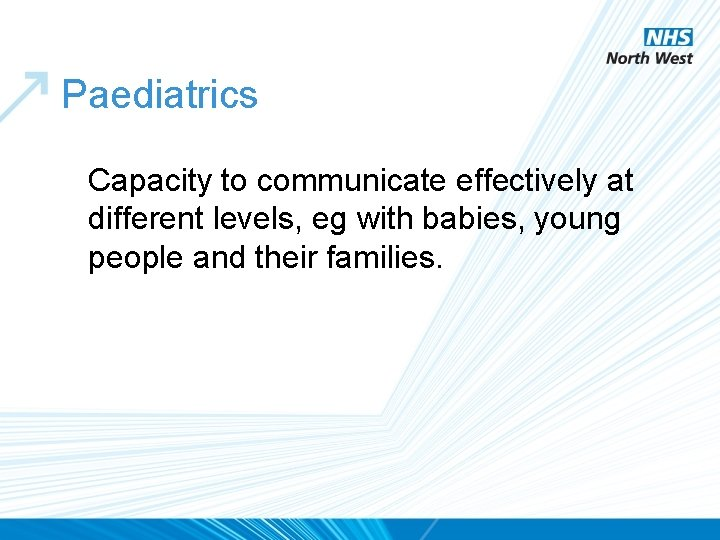 Paediatrics Capacity to communicate effectively at different levels, eg with babies, young people and