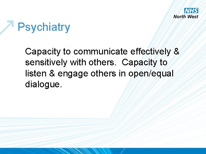Psychiatry Capacity to communicate effectively & sensitively with others. Capacity to listen & engage