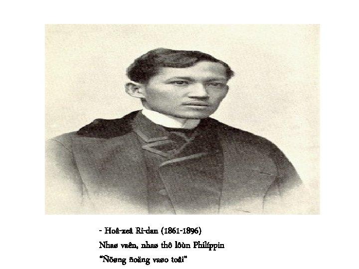 """- Hoâ-xeâ Ri-dan (1861 -1896) Nhaø vaên, nhaø thô lôùn Philíppin """"Ñöøng ñoäng vaøo"""