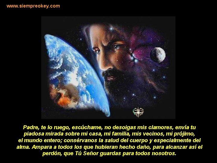 www. siempreokey. com Padre, te lo ruego, escúchame, no desoigas mis clamores, envía tu