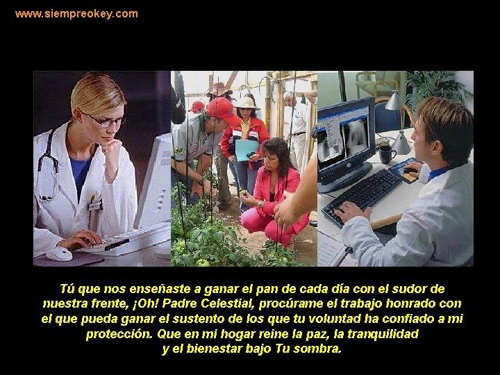 www. siempreokey. com Tú que nos enseñaste a ganar el pan de cada día