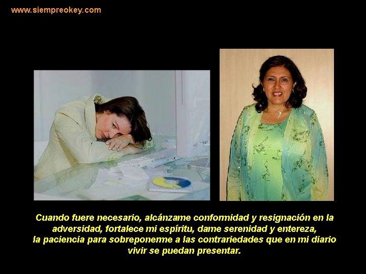 www. siempreokey. com Cuando fuere necesario, alcánzame conformidad y resignación en la adversidad, fortalece