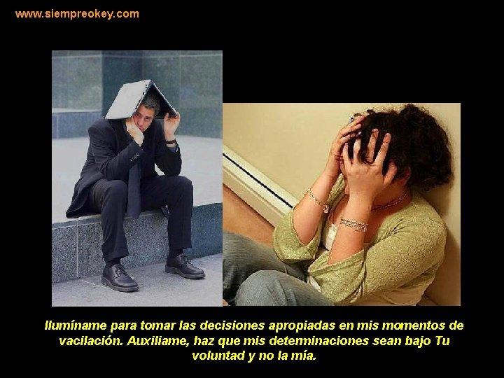 www. siempreokey. com Ilumíname para tomar las decisiones apropiadas en mis momentos de vacilación.