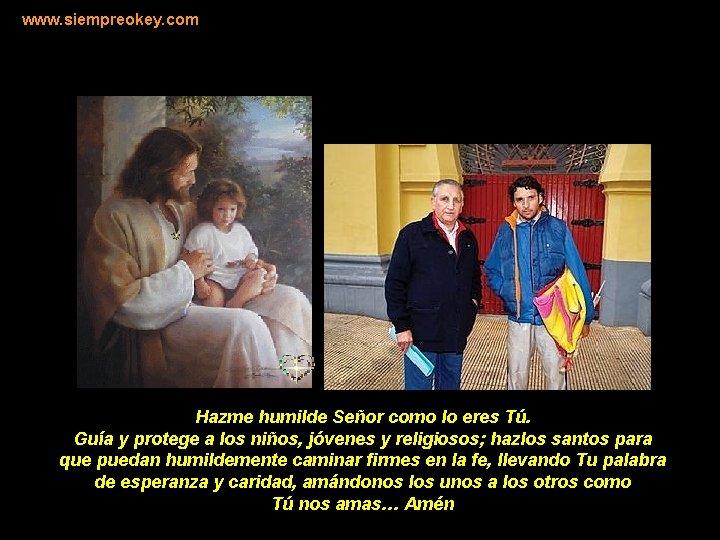 www. siempreokey. com Hazme humilde Señor como lo eres Tú. Guía y protege a