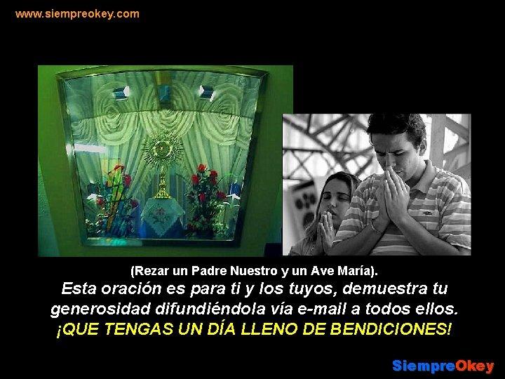 www. siempreokey. com (Rezar un Padre Nuestro y un Ave María). Esta oración es