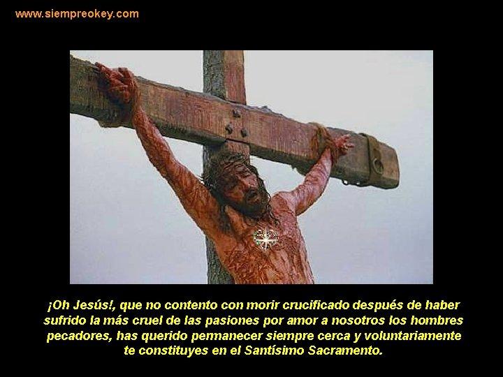 www. siempreokey. com ¡Oh Jesús!, que no contento con morir crucificado después de haber