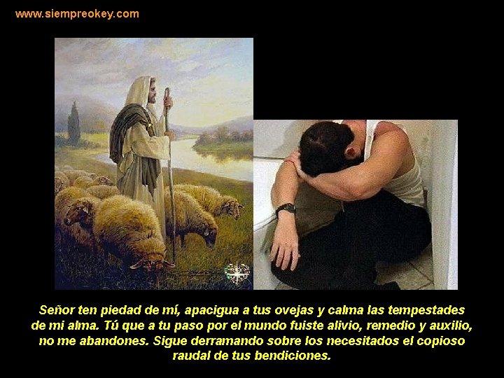 www. siempreokey. com Señor ten piedad de mí, apacigua a tus ovejas y calma