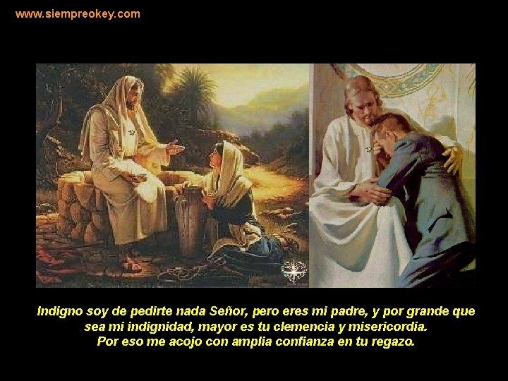 www. siempreokey. com Indigno soy de pedirte nada Señor, pero eres mi padre, y