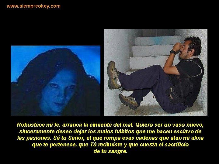www. siempreokey. com Robustece mi fe, arranca la cimiente del mal. Quiero ser un
