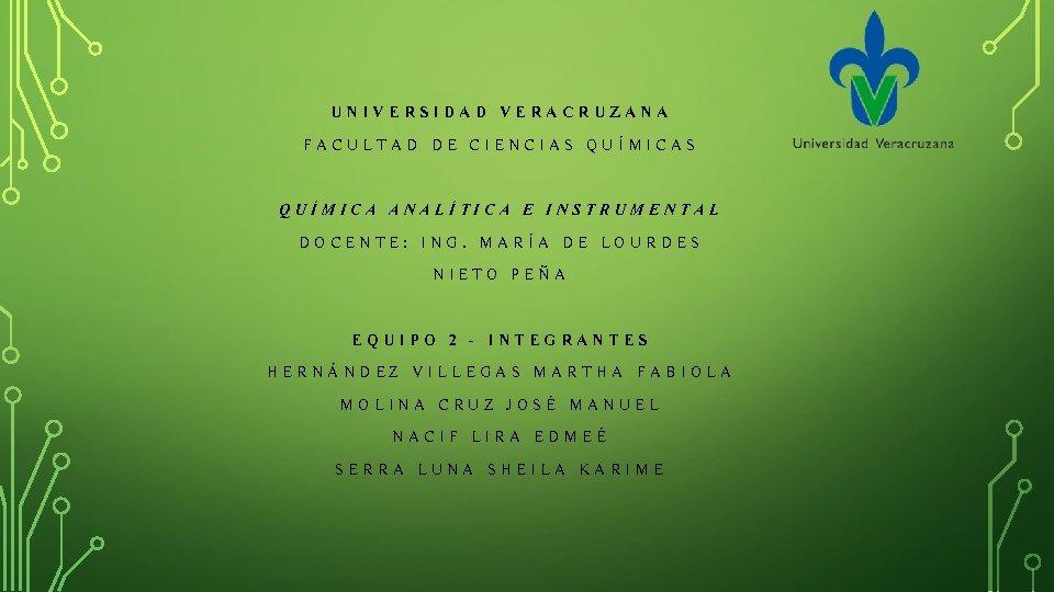 UNIVERSIDAD VERACRUZANA FACULTAD DE CIENCIAS QUÍMICA ANALÍTICA E INSTRUMENTAL DOCENTE: ING. MARÍA DE LOURDES