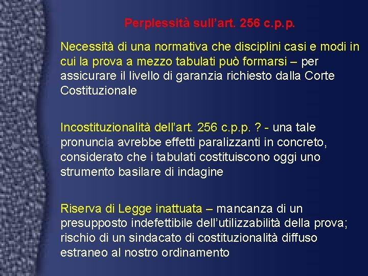 Perplessità sull'art. 256 c. p. p. Necessità di una normativa che disciplini casi e