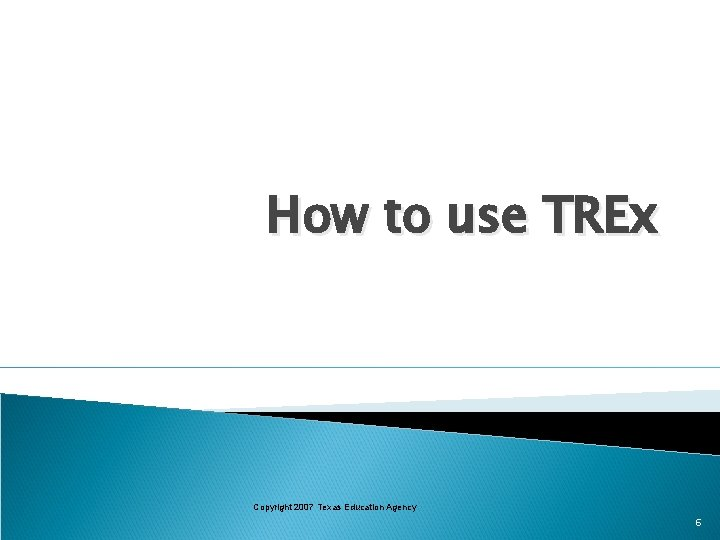 How to use TREx Copyright 2007 Texas Education Agency 6