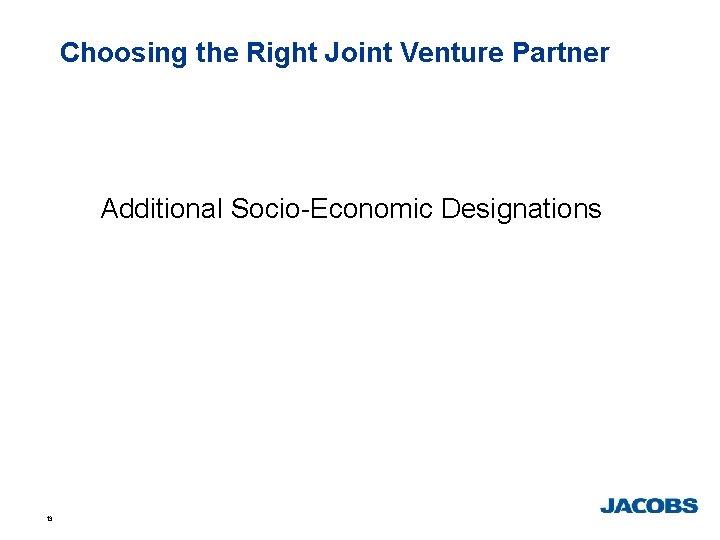 Choosing the Right Joint Venture Partner Additional Socio-Economic Designations 13