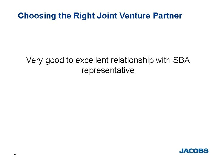 Choosing the Right Joint Venture Partner Very good to excellent relationship with SBA representative