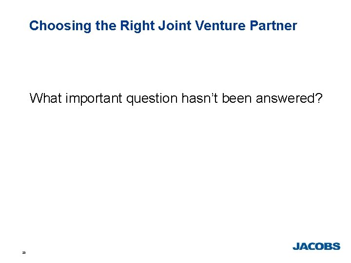 Choosing the Right Joint Venture Partner What important question hasn't been answered? 23