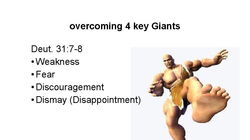 overcoming 4 key Giants Deut. 31: 7 -8 • Weakness • Fear • Discouragement