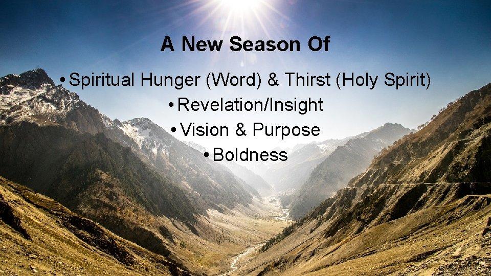 A New Season Of • Spiritual Hunger (Word) & Thirst (Holy Spirit) • Revelation/Insight