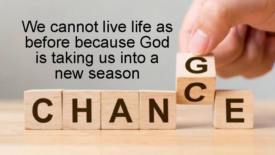 We cannot live life as before because God is taking us into a new