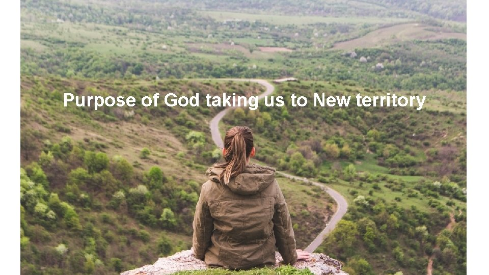 Purpose of God taking us to New territory