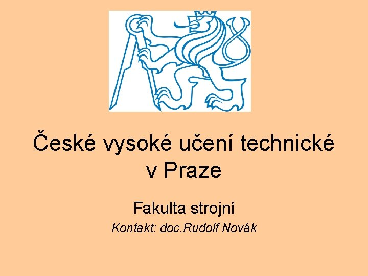 České vysoké učení technické v Praze Fakulta strojní Kontakt: doc. Rudolf Novák