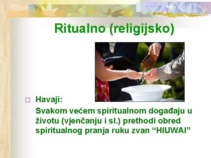 Ritualno (religijsko) � Havaji: Svakom većem spiritualnom događaju u životu (vjenčanju i sl. )