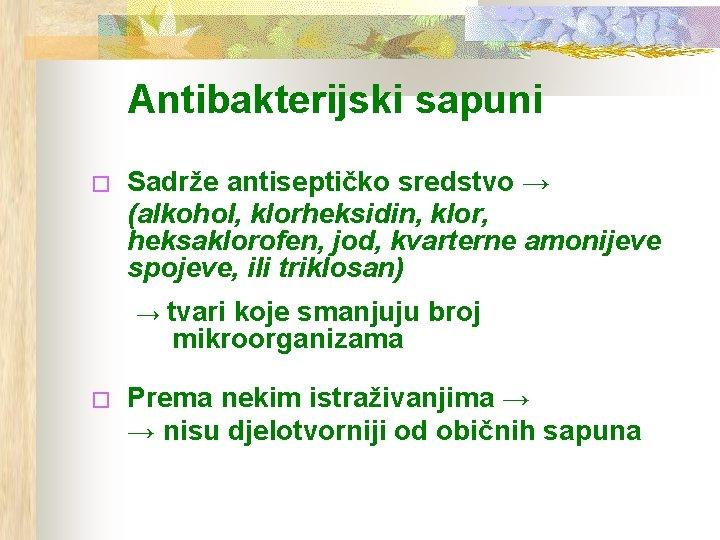 Antibakterijski sapuni � Sadrže antiseptičko sredstvo → (alkohol, klorheksidin, klor, heksaklorofen, jod, kvarterne amonijeve