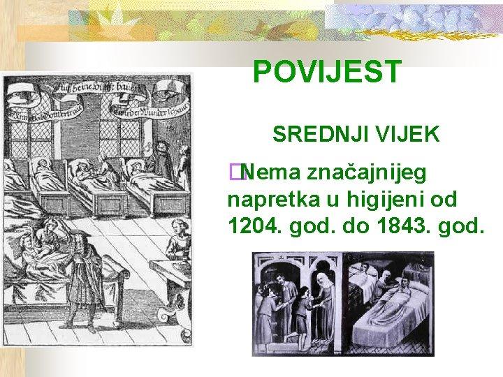 POVIJEST SREDNJI VIJEK �Nema značajnijeg napretka u higijeni od 1204. god. do 1843. god.