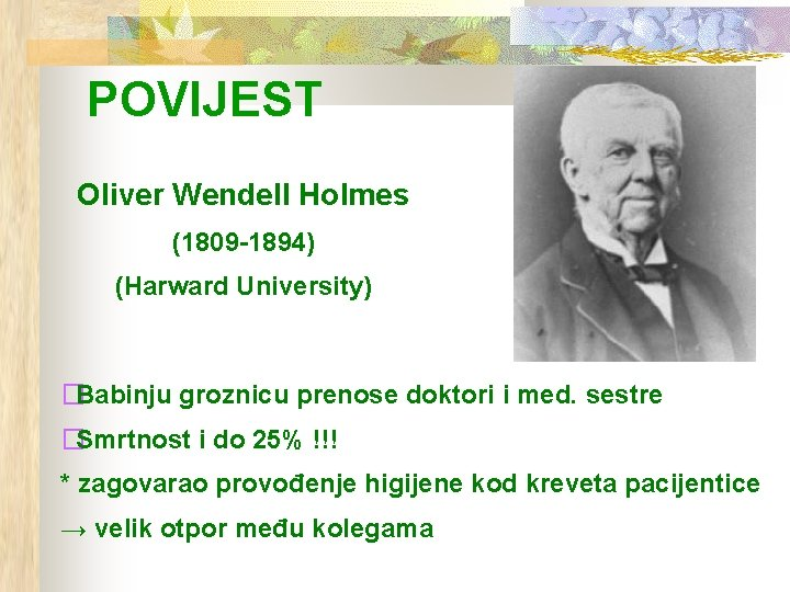 POVIJEST Oliver Wendell Holmes (1809 -1894) (Harward University) �Babinju groznicu prenose doktori i med.